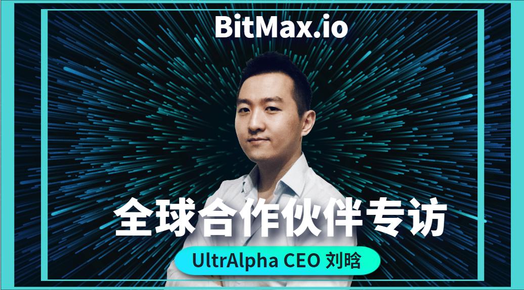 BitMax.io全球合作伙伴专访(一)——UltrAlpha CEO 刘晗